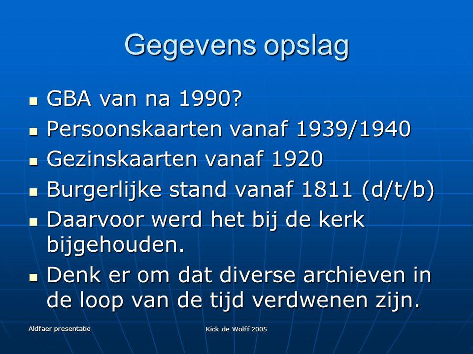 Aldfaer presentatie Kick de Wolff 2005 Gegevens opslag GBA van na 1990? GBA van na 1990? Persoonskaarten vanaf 1939/1940 Persoonskaarten vanaf 1939/19