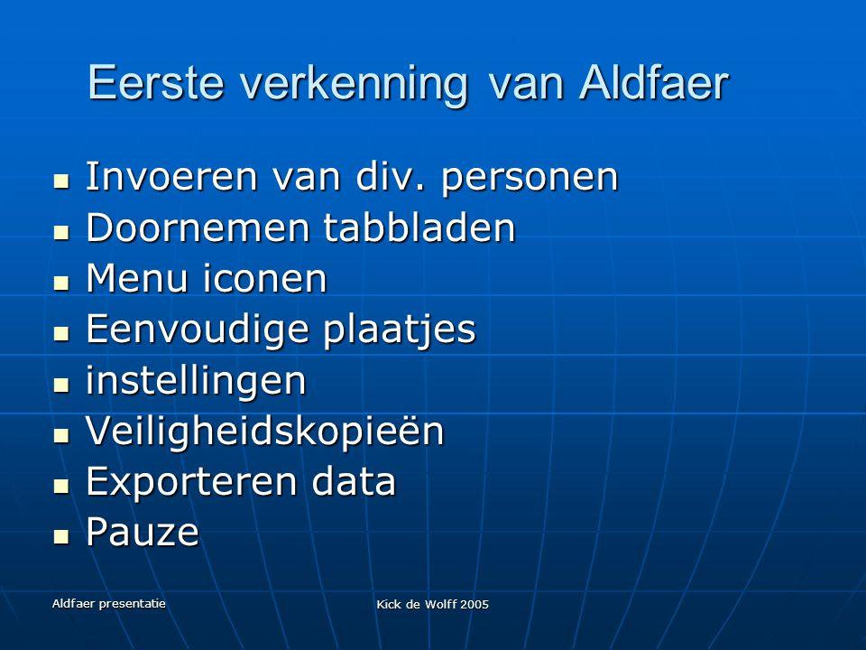 Aldfaer presentatie Kick de Wolff 2005 Eerste verkenning van Aldfaer Invoeren van div. personen Invoeren van div. personen Doornemen tabbladen Doornem