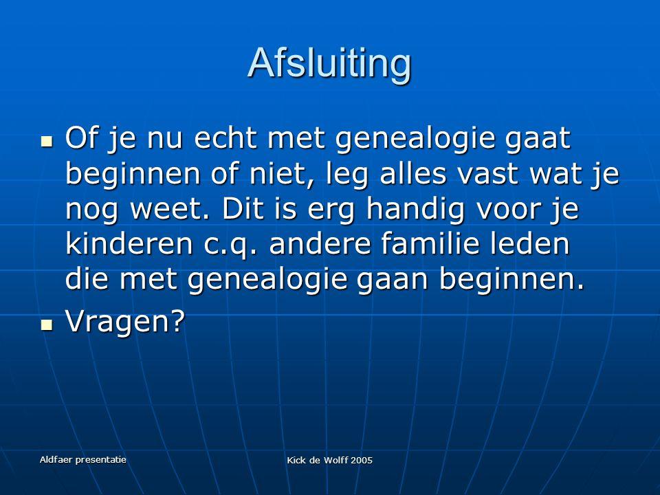Aldfaer presentatie Kick de Wolff 2005 Afsluiting Of je nu echt met genealogie gaat beginnen of niet, leg alles vast wat je nog weet. Dit is erg handi
