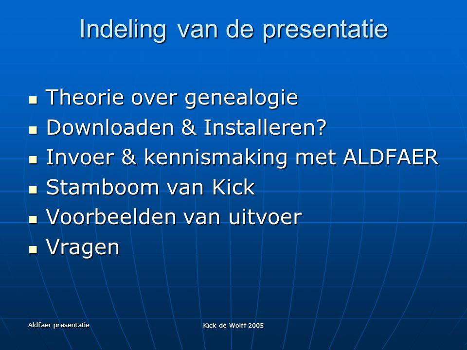 Aldfaer presentatie Kick de Wolff 2005 Indeling van de presentatie Theorie over genealogie Theorie over genealogie Downloaden & Installeren? Downloade