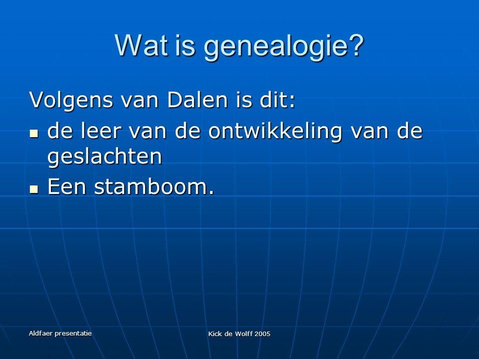 Aldfaer presentatie Kick de Wolff 2005 Wat is genealogie? Volgens van Dalen is dit: de leer van de ontwikkeling van de geslachten de leer van de ontwi