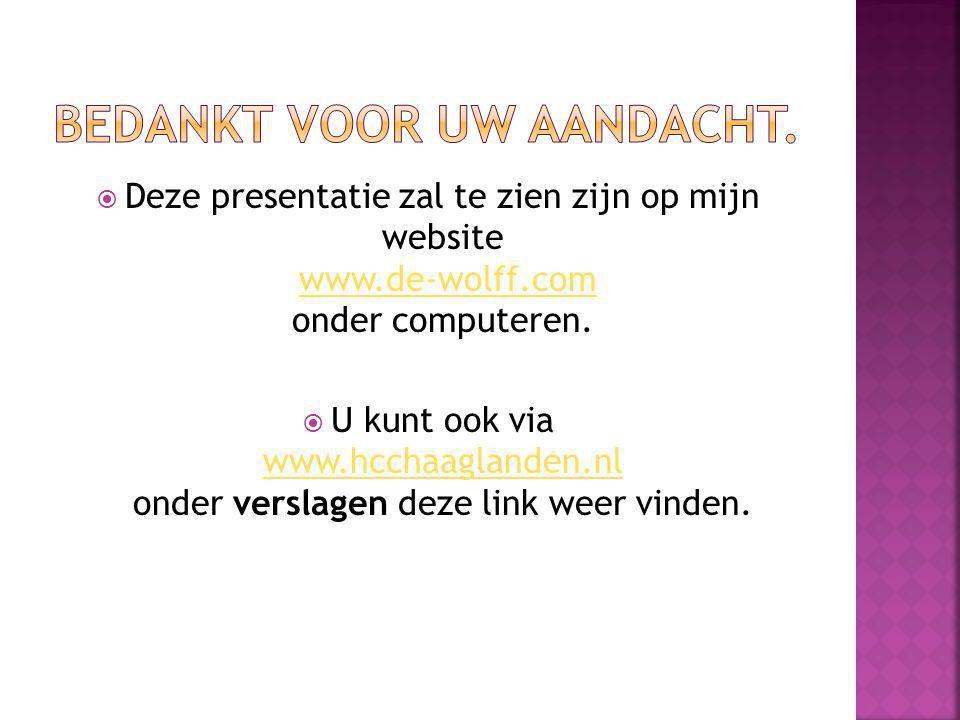  Deze presentatie zal te zien zijn op mijn website www.de-wolff.com onder computeren.www.de-wolff.com  U kunt ook via www.hcchaaglanden.nl onder verslagen deze link weer vinden.