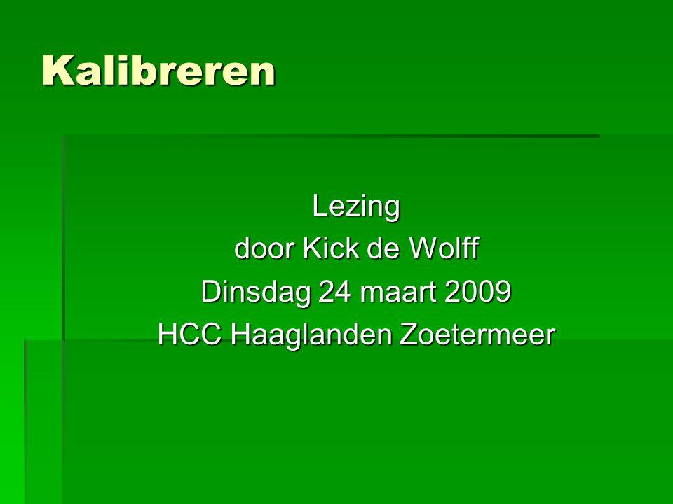 Kalibreren Lezing door Kick de Wolff Dinsdag 24 maart 2009 HCC Haaglanden Zoetermeer