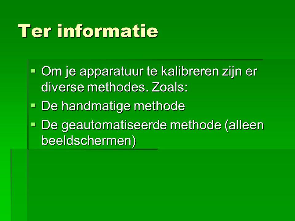 Ter informatie  Om je apparatuur te kalibreren zijn er diverse methodes. Zoals:  De handmatige methode  De geautomatiseerde methode (alleen beeldsc