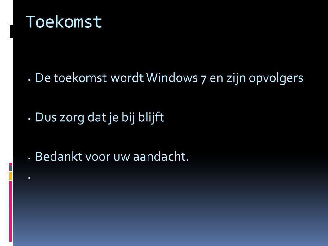 Toekomst  De toekomst wordt Windows 7 en zijn opvolgers  Dus zorg dat je bij blijft  Bedankt voor uw aandacht. 