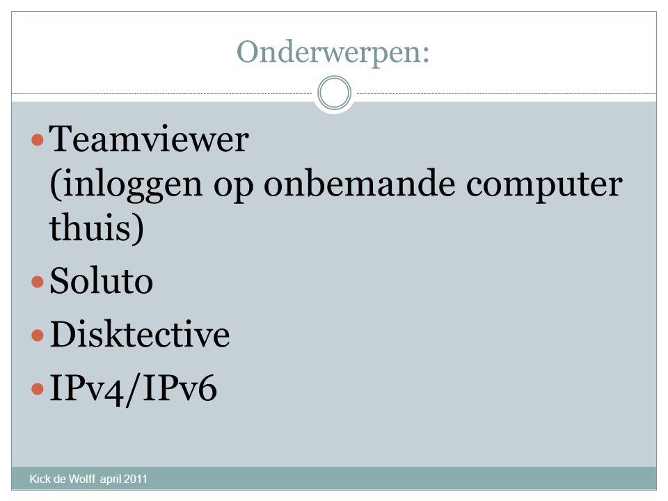 Onderwerpen: Teamviewer (inloggen op onbemande computer thuis) Soluto Disktective IPv4/IPv6 Kick de Wolff april 2011