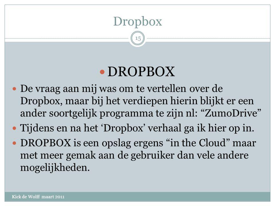 Dropbox Kick de Wolff maart 2011 DROPBOX De vraag aan mij was om te vertellen over de Dropbox, maar bij het verdiepen hierin blijkt er een ander soortgelijk programma te zijn nl: ZumoDrive Tijdens en na het 'Dropbox' verhaal ga ik hier op in.