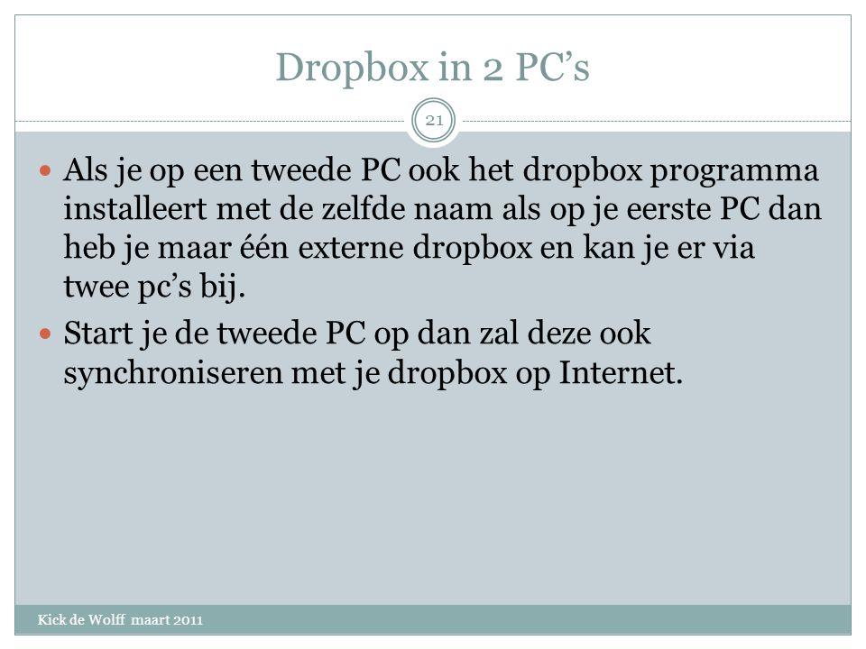 Dropbox in 2 PC's Kick de Wolff maart 2011 Als je op een tweede PC ook het dropbox programma installeert met de zelfde naam als op je eerste PC dan heb je maar één externe dropbox en kan je er via twee pc's bij.