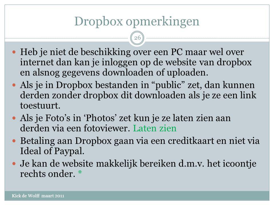 Dropbox opmerkingen Kick de Wolff maart 2011 Heb je niet de beschikking over een PC maar wel over internet dan kan je inloggen op de website van dropbox en alsnog gegevens downloaden of uploaden.