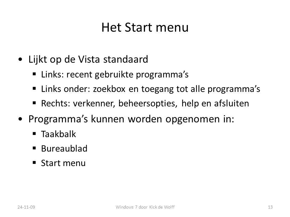 Het Start menu Lijkt op de Vista standaard  Links: recent gebruikte programma's  Links onder: zoekbox en toegang tot alle programma's  Rechts: verkenner, beheersopties, help en afsluiten Programma's kunnen worden opgenomen in:  Taakbalk  Bureaublad  Start menu 24-11-0913Windows 7 door Kick de Wolff
