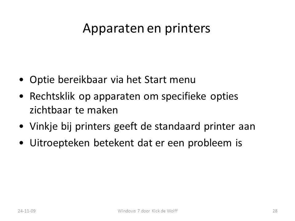 Apparaten en printers Optie bereikbaar via het Start menu Rechtsklik op apparaten om specifieke opties zichtbaar te maken Vinkje bij printers geeft de standaard printer aan Uitroepteken betekent dat er een probleem is 24-11-0928Windows 7 door Kick de Wolff