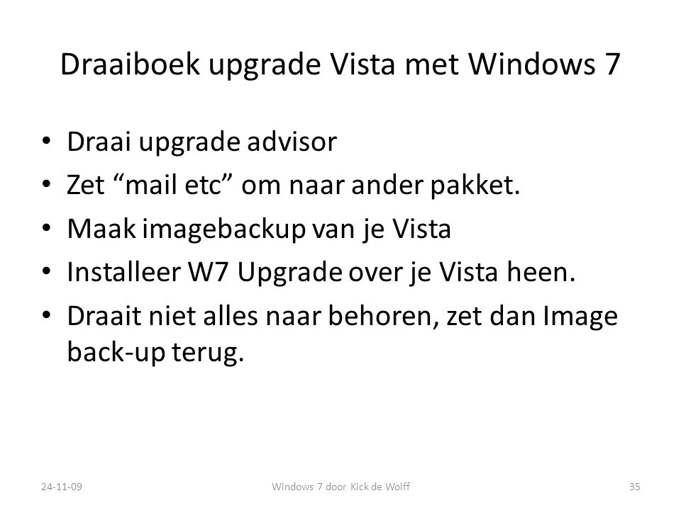"Draaiboek upgrade Vista met Windows 7 Draai upgrade advisor Zet ""mail etc"" om naar ander pakket. Maak imagebackup van je Vista Installeer W7 Upgrade o"