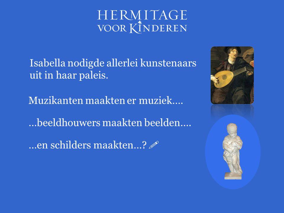 Isabella nodigde allerlei kunstenaars uit in haar paleis. …beeldhouwers maakten beelden…. …en schilders maakten…?  Muzikanten maakten er muziek….