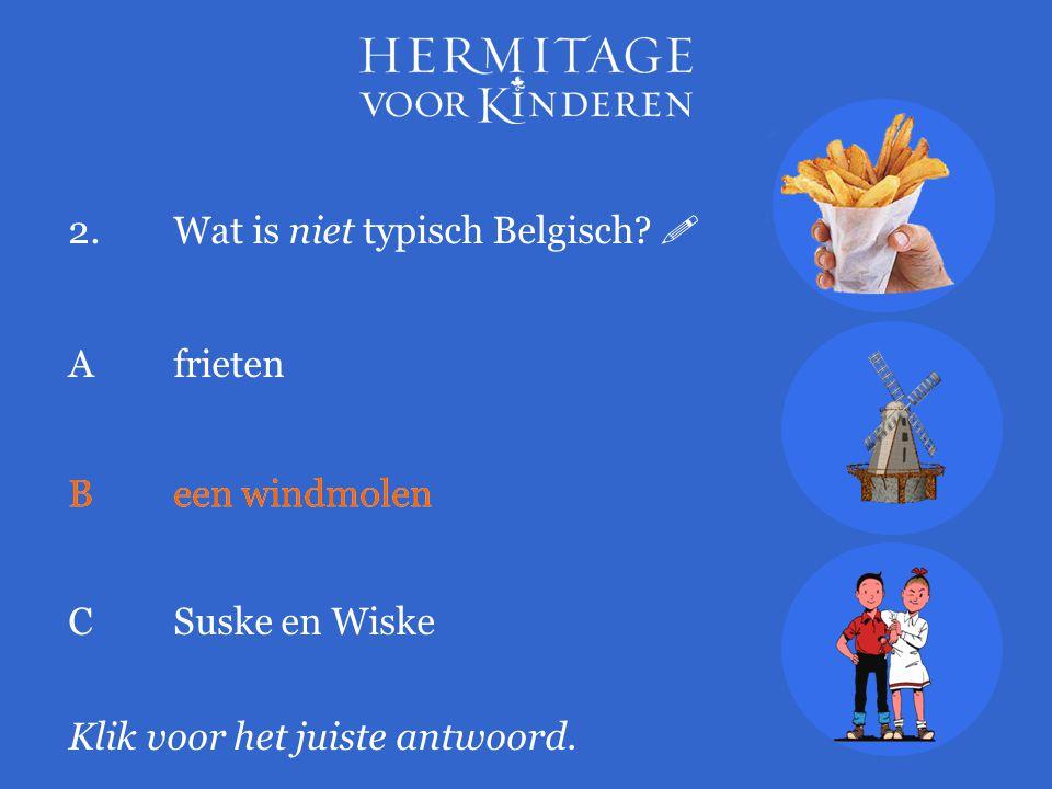 2.Wat is niet typisch Belgisch?  Klik voor het juiste antwoord. A frieten Been windmolen CSuske en Wiske Been windmolen