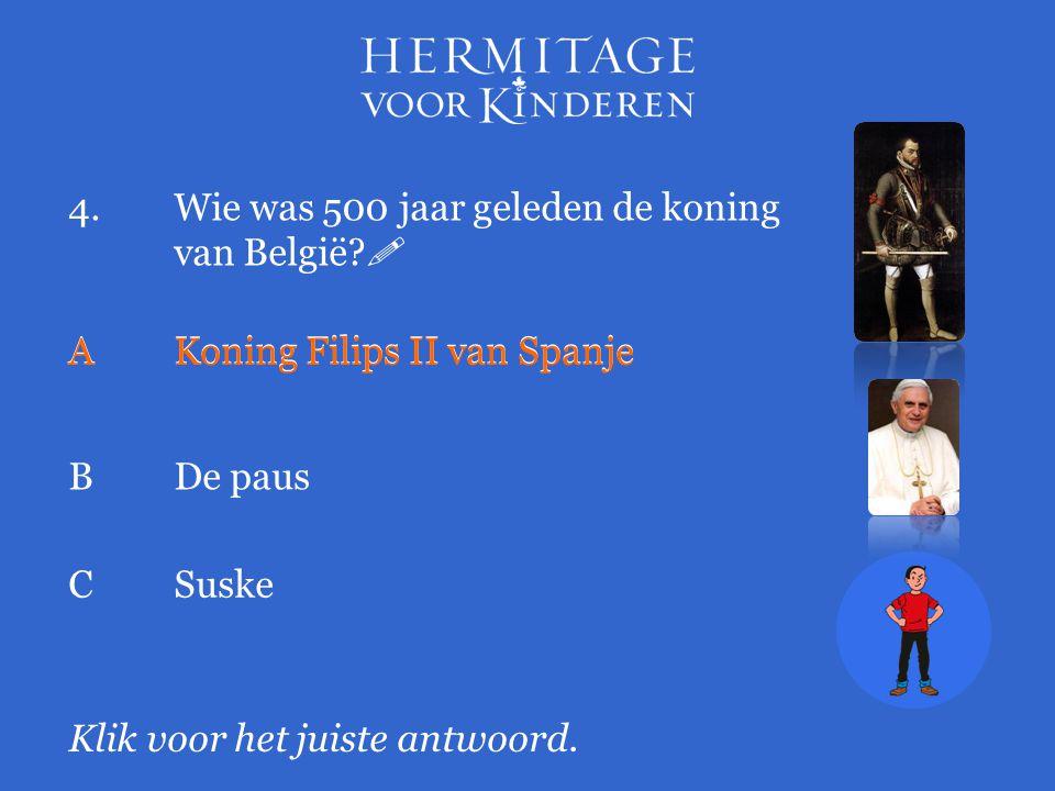 4.Wie was 500 jaar geleden de koning van België?  Klik voor het juiste antwoord. AKoning Filips II van Spanje BDe paus AKoning Filips II van Spanje C