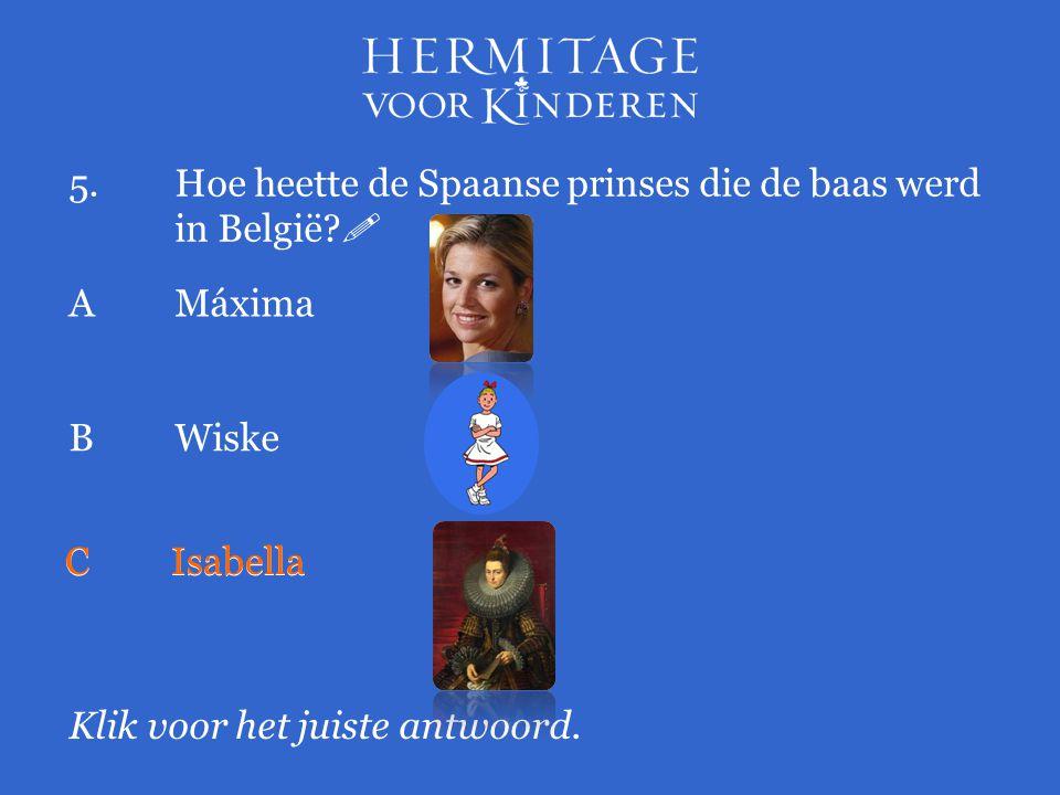 5.Hoe heette de Spaanse prinses die de baas werd in België?  Klik voor het juiste antwoord. AMáxima BWiske CIsabella