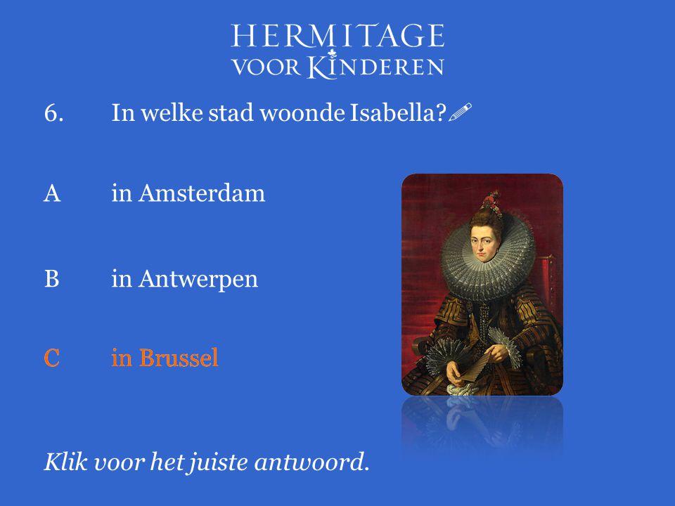6.In welke stad woonde Isabella?  Klik voor het juiste antwoord. Ain Amsterdam Bin Antwerpen Cin Brussel