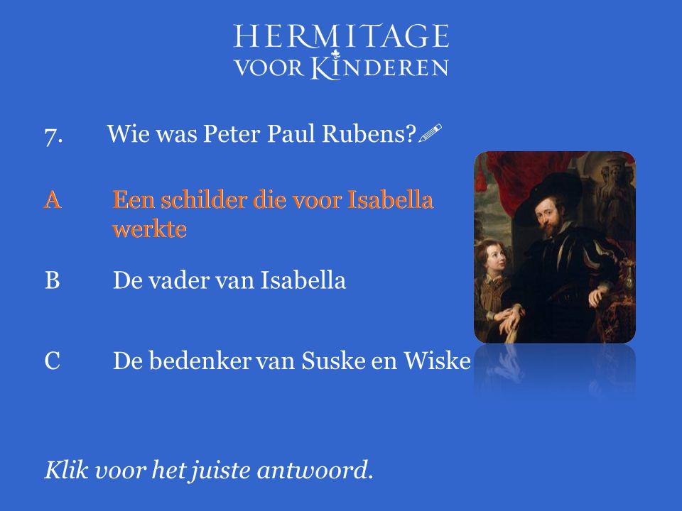 7.Wie was Peter Paul Rubens?  Klik voor het juiste antwoord. AEen schilder die voor Isabella werkte BDe vader van Isabella CDe bedenker van Suske en