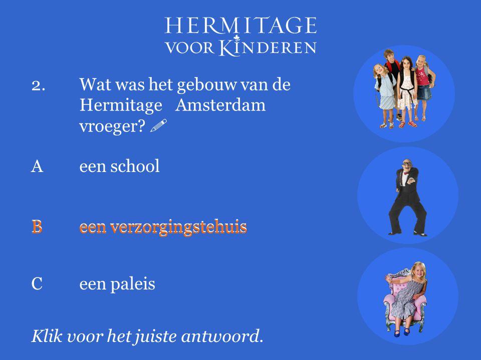 2.Wat was het gebouw van de Hermitage Amsterdam vroeger?  Klik voor het juiste antwoord. A een school Been verzorgingstehuis Ceen paleis Been verzorg