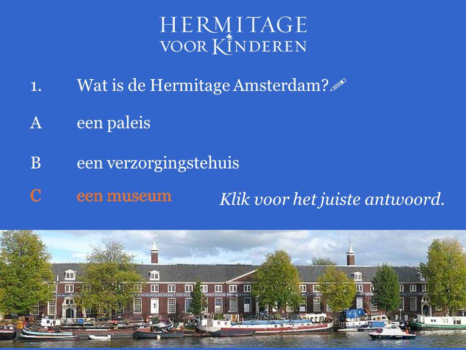 1.Wat is de Hermitage Amsterdam?  Klik voor het juiste antwoord. Aeen paleis Been verzorgingstehuis Ceen museum