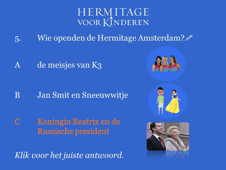 5.Wie openden de Hermitage Amsterdam?  Klik voor het juiste antwoord. Ade meisjes van K3 BJan Smit en Sneeuwwitje CKoningin Beatrix en de Russische p