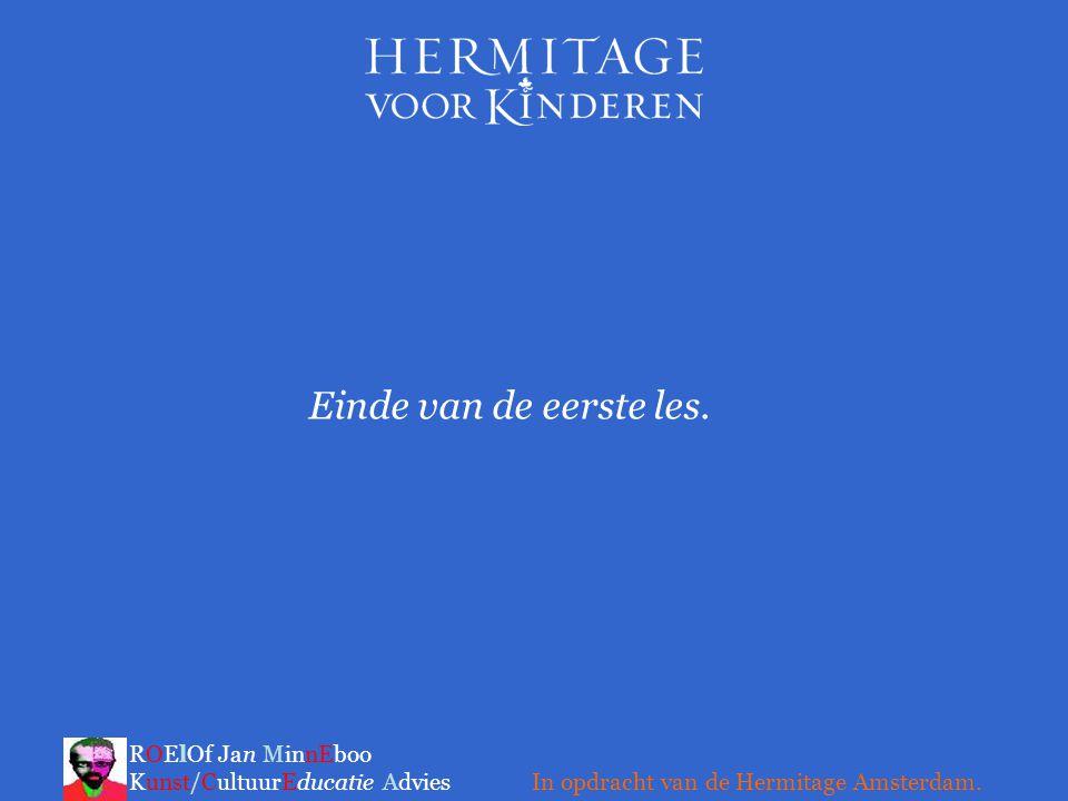Einde van de eerste les. ROElOf Jan MinnEboo Kunst/CultuurEducatie Advies In opdracht van de Hermitage Amsterdam.