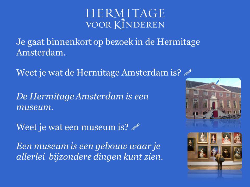 Je gaat binnenkort op bezoek in de Hermitage Amsterdam. Weet je wat de Hermitage Amsterdam is?  De Hermitage Amsterdam is een museum. Weet je wat een