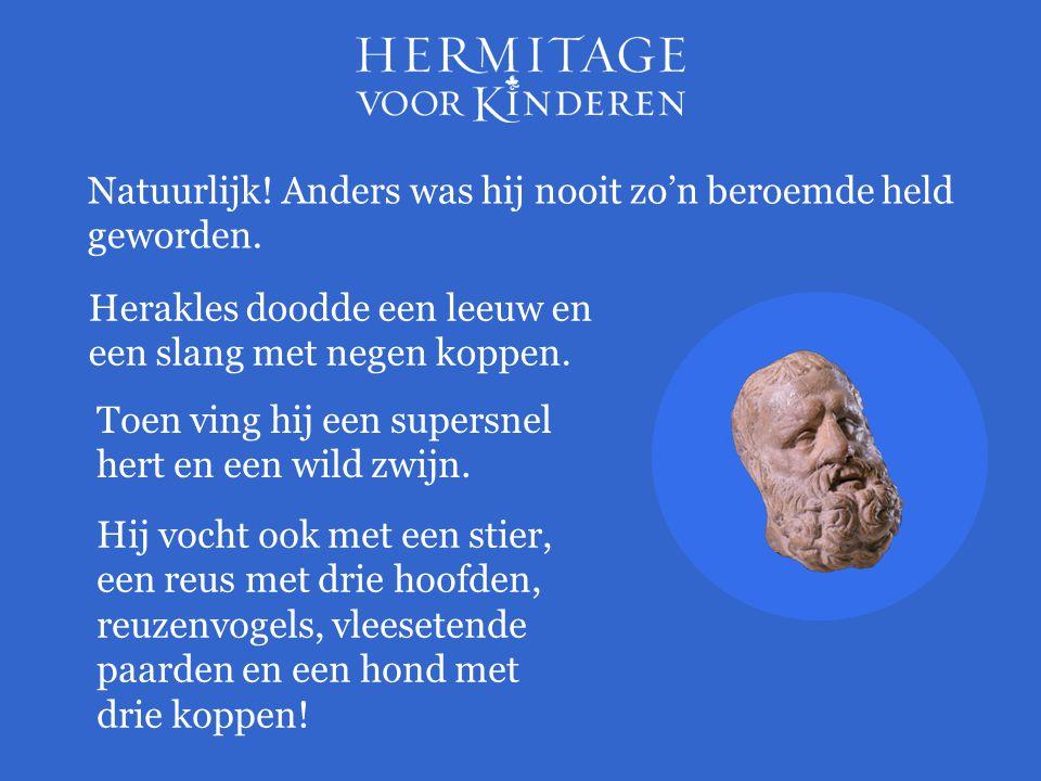 Herakles doodde een leeuw en een slang met negen koppen. Natuurlijk! Anders was hij nooit zo'n beroemde held geworden. Toen ving hij een supersnel her