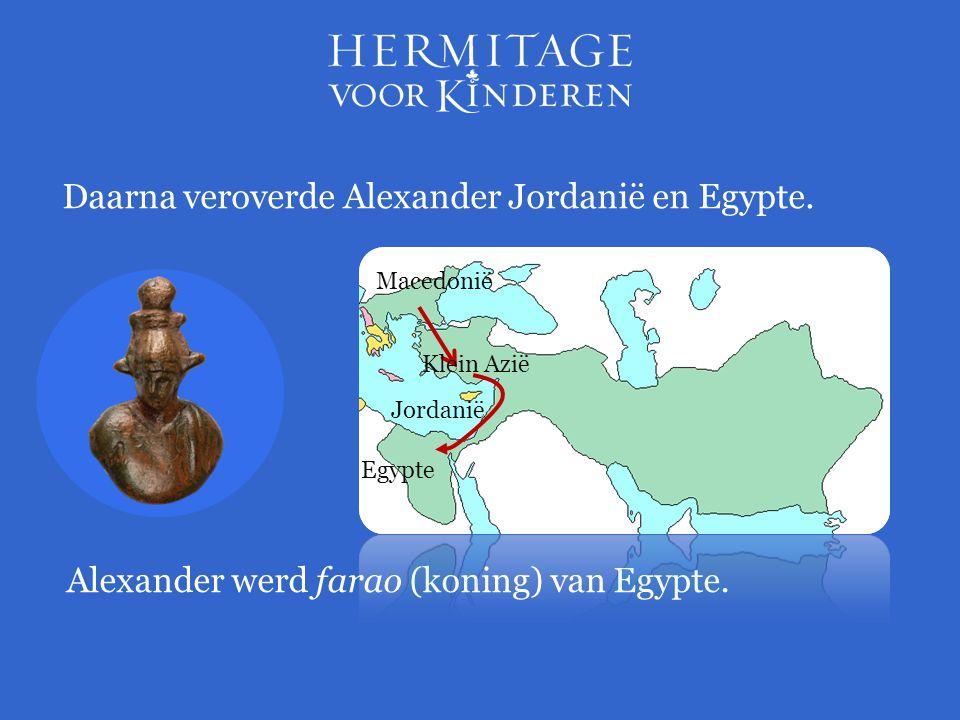 Daarna veroverde Alexander Jordanië en Egypte. Alexander werd farao (koning) van Egypte. Egypte Jordanië Klein Azië Macedonië