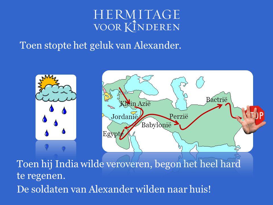 Toen stopte het geluk van Alexander. Toen hij India wilde veroveren, begon het heel hard te regenen. Jordanië Perzië Babylonië Bactrië De soldaten van