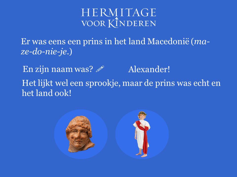 Er was eens een prins in het land Macedonië (ma- ze-do-nie-je.) Het lijkt wel een sprookje, maar de prins was echt en het land ook! En zijn naam was?