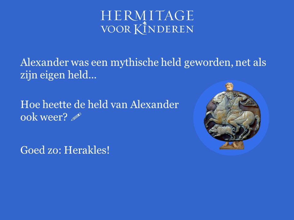 Alexander was een mythische held geworden, net als zijn eigen held... Hoe heette de held van Alexander ook weer?  Goed zo: Herakles!