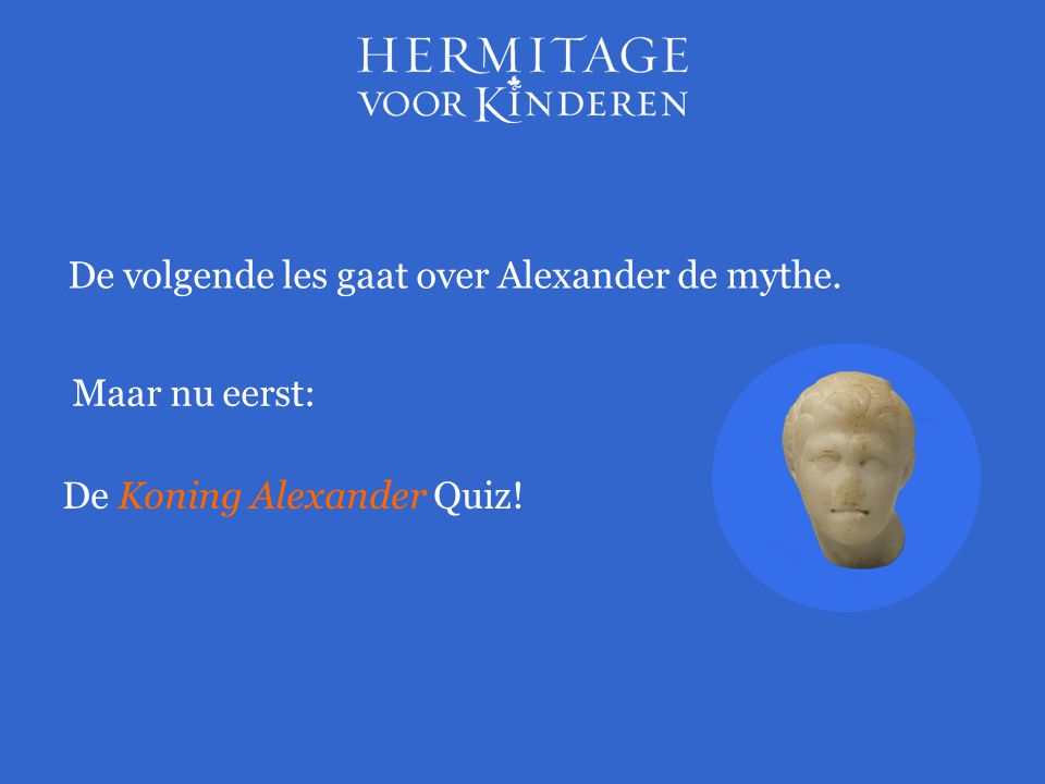 Maar nu eerst: De volgende les gaat over Alexander de mythe. De Koning Alexander Quiz!