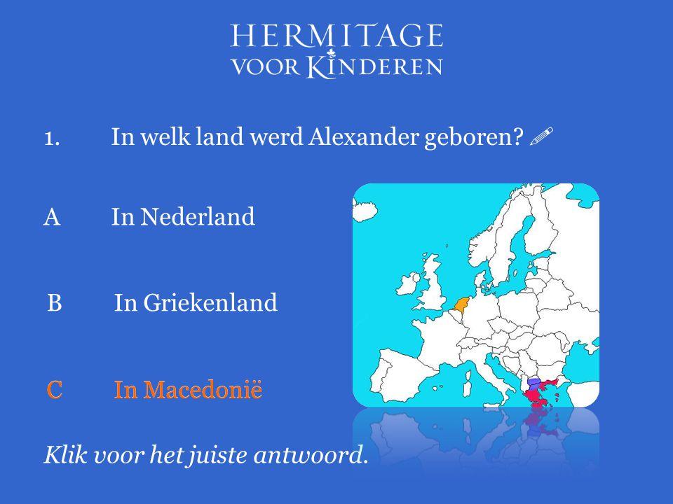 1.In welk land werd Alexander geboren?  Klik voor het juiste antwoord. AIn Nederland BIn Griekenland CIn Macedonië