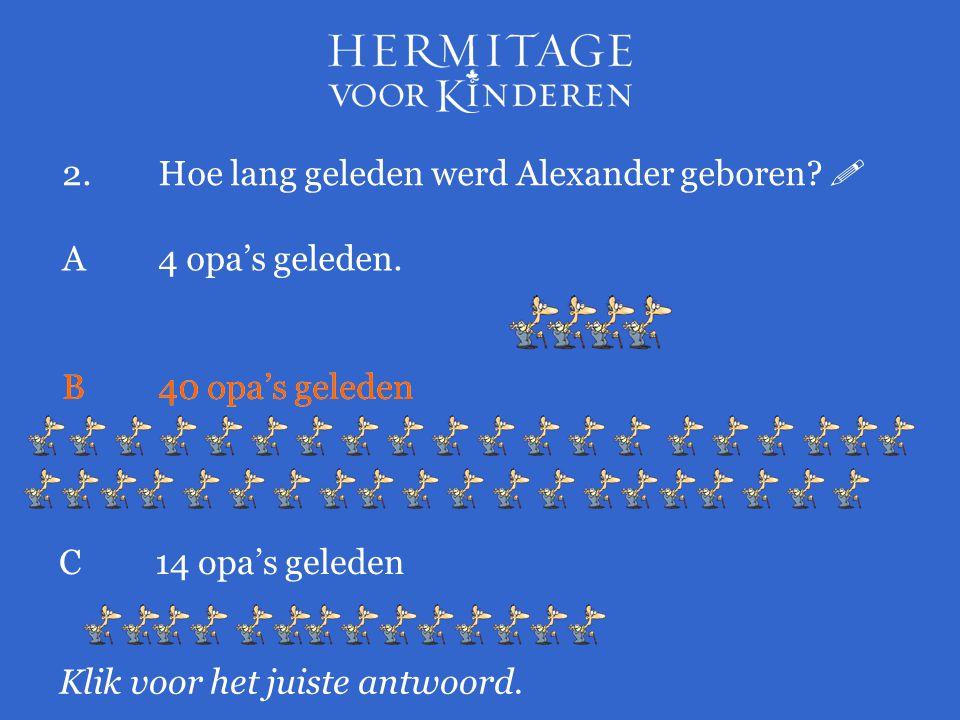 2.Hoe lang geleden werd Alexander geboren?  Klik voor het juiste antwoord. A 4 opa's geleden. B40 opa's geleden C14 opa's geleden B40 opa's geleden