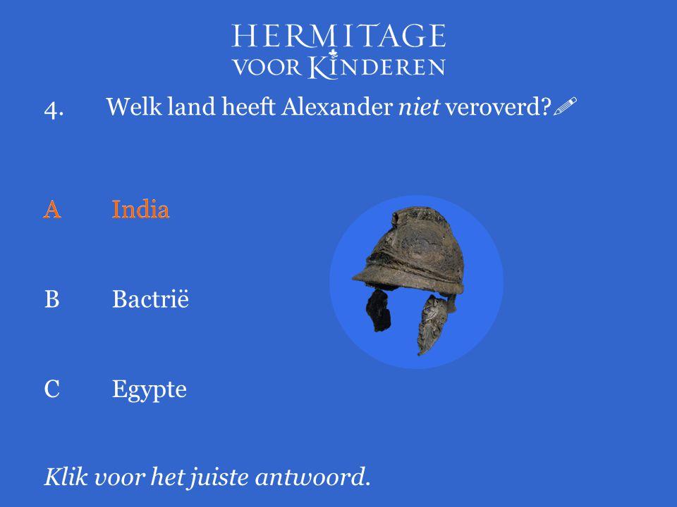 4.Welk land heeft Alexander niet veroverd?  Klik voor het juiste antwoord. AIndia BBactrië CEgypte AIndia