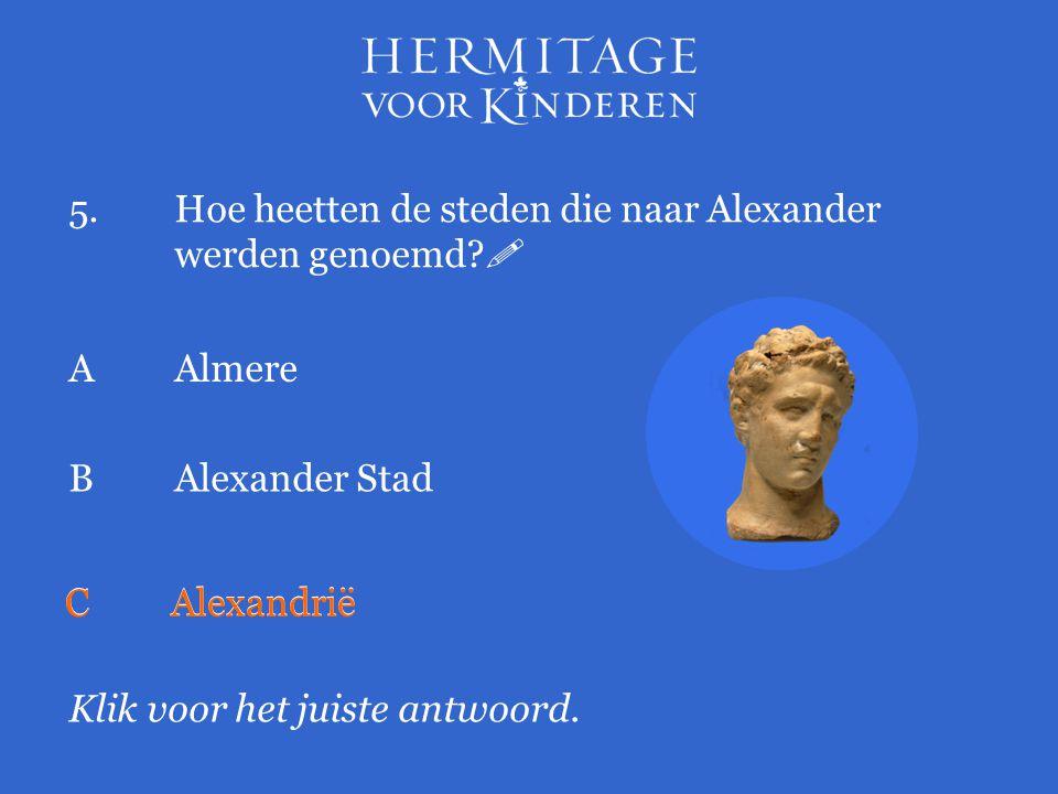5.Hoe heetten de steden die naar Alexander werden genoemd?  Klik voor het juiste antwoord. AAlmere BAlexander Stad CAlexandrië