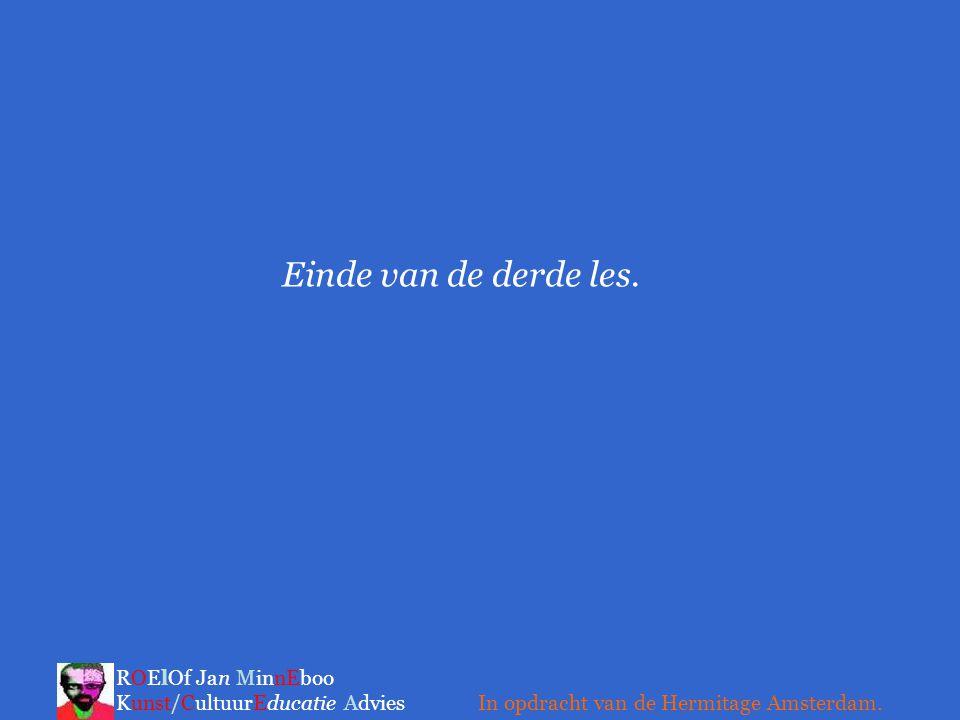 Einde van de derde les. ROElOf Jan MinnEboo Kunst/CultuurEducatie Advies In opdracht van de Hermitage Amsterdam.