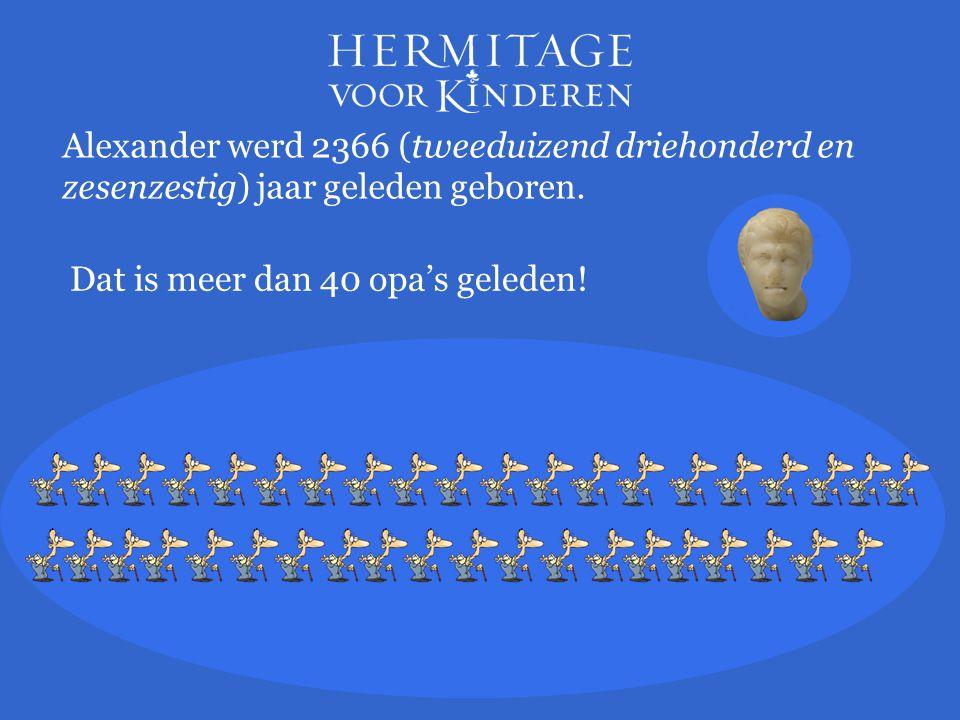 Alexander werd 2366 (tweeduizend driehonderd en zesenzestig) jaar geleden geboren. Dat is meer dan 40 opa's geleden!