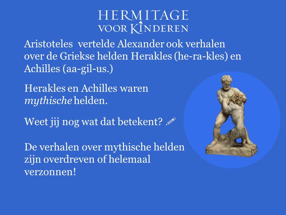 Herakles en Achilles waren mythische helden. Aristoteles vertelde Alexander ook verhalen over de Griekse helden Herakles (he-ra-kles) en Achilles (aa-