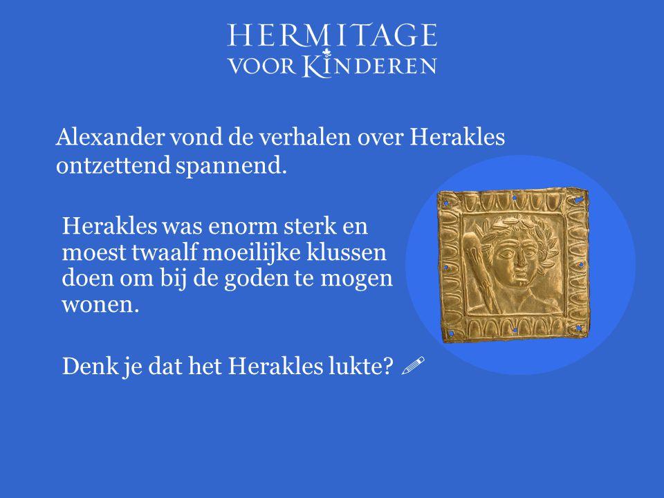 Herakles was enorm sterk en moest twaalf moeilijke klussen doen om bij de goden te mogen wonen. Alexander vond de verhalen over Herakles ontzettend sp