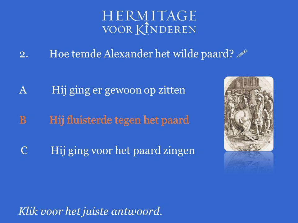2.Hoe temde Alexander het wilde paard.  Klik voor het juiste antwoord.