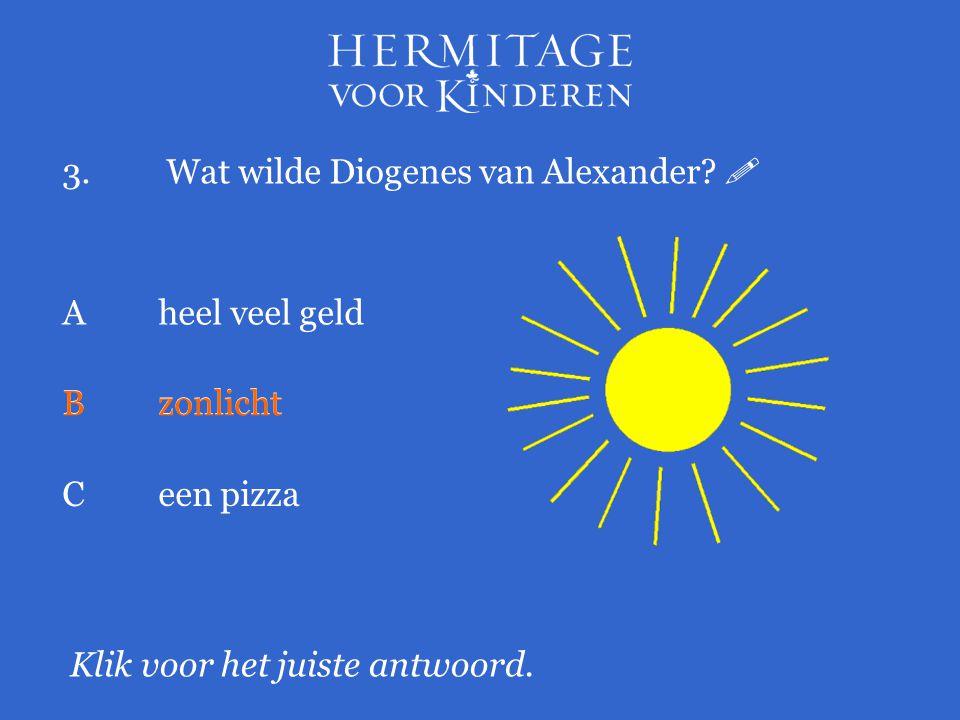 3. Wat wilde Diogenes van Alexander?  Klik voor het juiste antwoord. A heel veel geld Bzonlicht Ceen pizza Bzonlicht