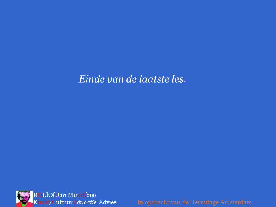 Einde van de laatste les. ROElOf Jan MinnEboo Kunst/CultuurEducatie Advies In opdracht van de Hermitage Amsterdam.
