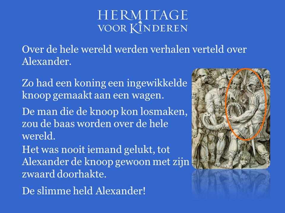Over de hele wereld werden verhalen verteld over Alexander. Zo had een koning een ingewikkelde knoop gemaakt aan een wagen. De man die de knoop kon lo