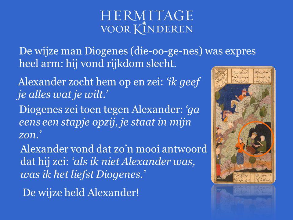 De wijze man Diogenes (die-oo-ge-nes) was expres heel arm: hij vond rijkdom slecht. Alexander zocht hem op en zei: 'ik geef je alles wat je wilt.' Dio