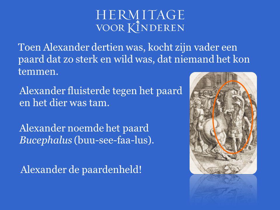 Toen Alexander dertien was, kocht zijn vader een paard dat zo sterk en wild was, dat niemand het kon temmen. Alexander fluisterde tegen het paard en h