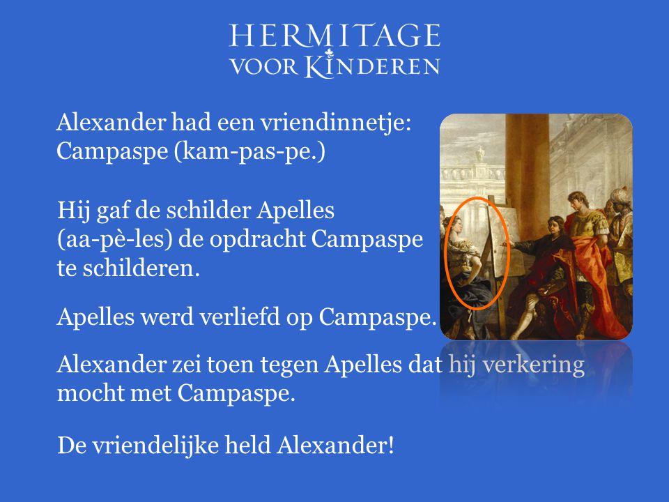 Hij gaf de schilder Apelles (aa-pè-les) de opdracht Campaspe te schilderen. Alexander had een vriendinnetje: Campaspe (kam-pas-pe.) Apelles werd verli