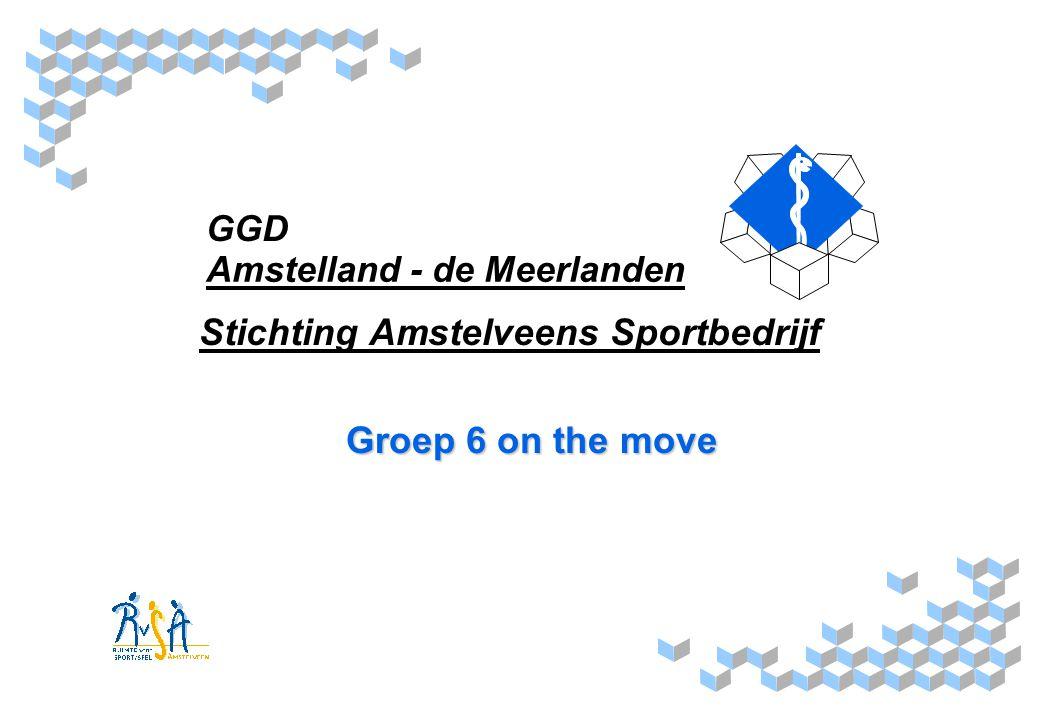 GGD Amstelland - de Meerlanden Groep 6 on the move Regio: Amstelland en de Meerlanden Projectleiders: GGD Amstelland - de Meerlanden - Sylvia Roskam (Gezondheidsbevordering & Preventie) Stichting Amstelveens Sportbedrijf - Saskia van der Meer