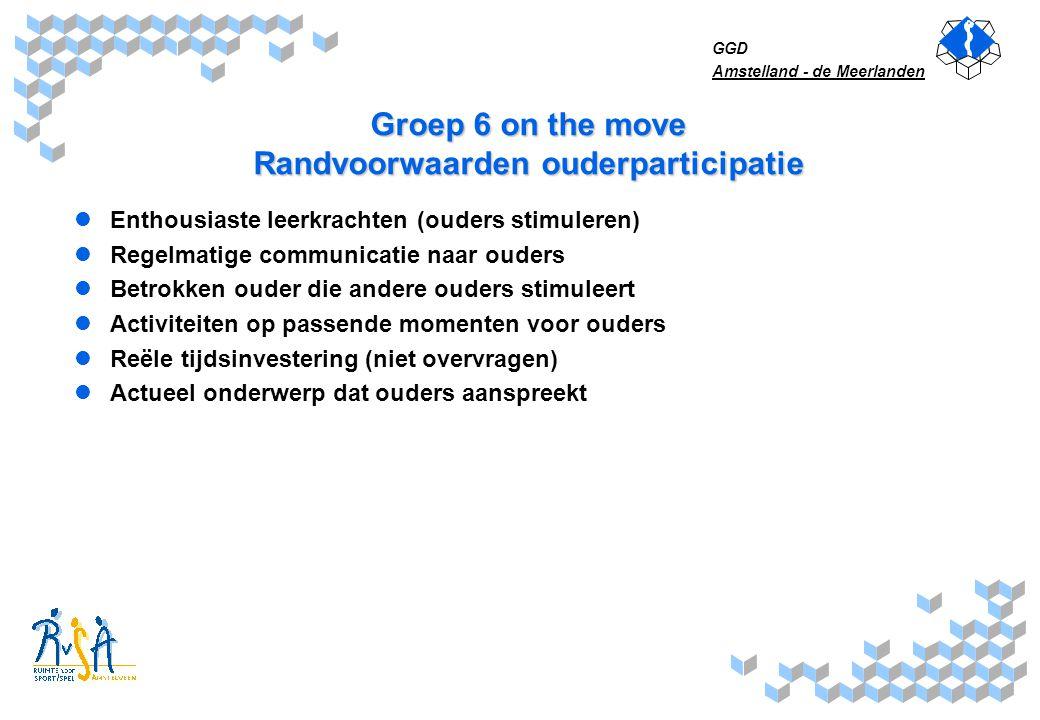 GGD Amstelland - de Meerlanden Groep 6 on the move Randvoorwaarden ouderparticipatie Enthousiaste leerkrachten (ouders stimuleren) Regelmatige communi